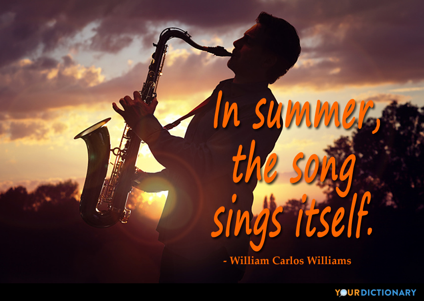 In summer, the song sings itself. - William Carlos Williams ...